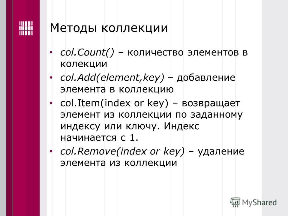 Методы коллекции col.Count() – количество элементов в колекции col.Add(element,key) – добавление элемента в коллекцию col.Item(index or key) – возвращает элемент из коллекции по заданному индексу или ключу. Индекс начинается с 1. col.Remove(index or