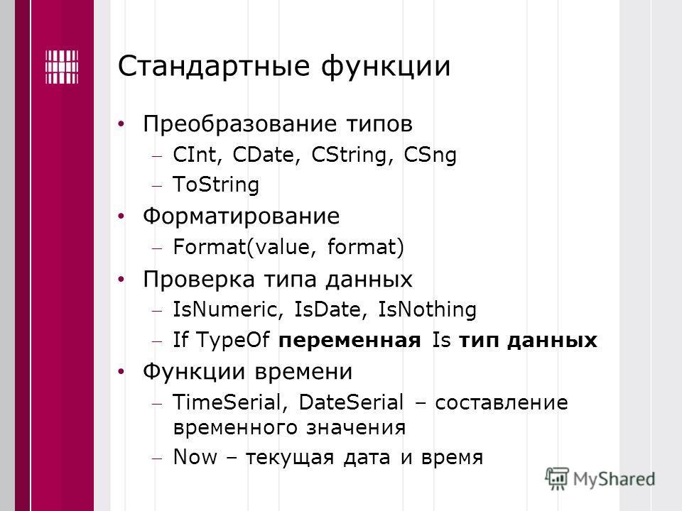 Стандартные функции Преобразование типов CInt, CDate, CString, CSng ToString Форматирование Format(value, format) Проверка типа данных IsNumeric, IsDate, IsNothing If TypeOf переменная Is тип данных Функции времени TimeSerial, DateSerial – составлени
