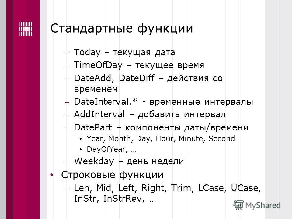 Стандартные функции Today – текущая дата TimeOfDay – текущее время DateAdd, DateDiff – действия со временем DateInterval.* - временные интервалы AddInterval – добавить интервал DatePart – компоненты даты/времени Year, Month, Day, Hour, Minute, Second