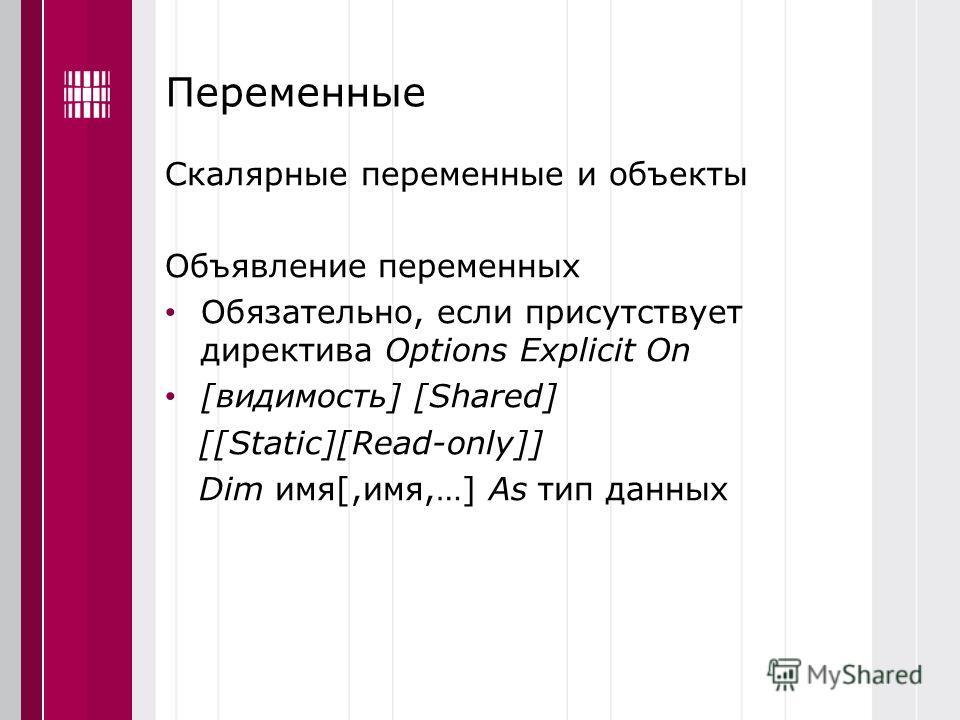 Переменные Скалярные переменные и объекты Объявление переменных Обязательно, если присутствует директива Options Explicit On [видимость] [Shared] [[Static][Read-only]] Dim имя[,имя,…] As тип данных