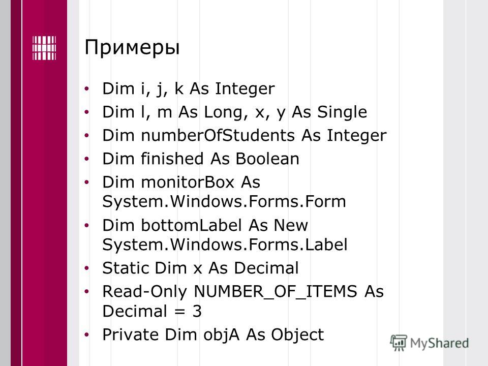 Примеры Dim i, j, k As Integer Dim l, m As Long, x, y As Single Dim numberOfStudents As Integer Dim finished As Boolean Dim monitorBox As System.Windows.Forms.Form Dim bottomLabel As New System.Windows.Forms.Label Static Dim x As Decimal Read-Only NU