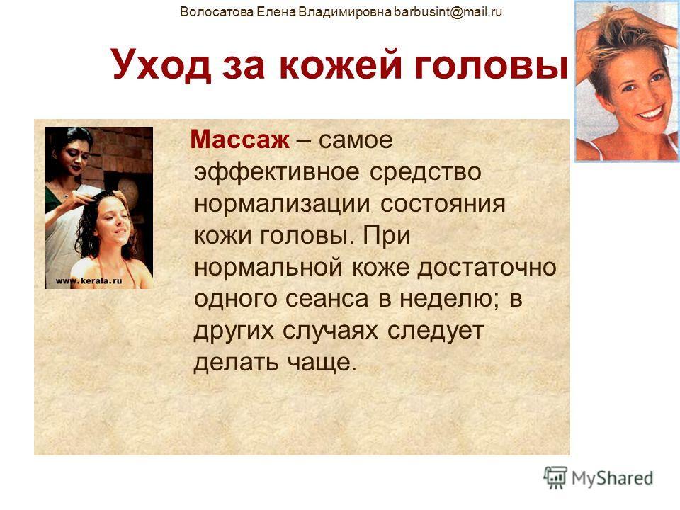 Волосатова Елена Владимировна barbusint@mail.ru Уход за кожей головы Массаж – самое эффективное средство нормализации состояния кожи головы. При нормальной коже достаточно одного сеанса в неделю; в других случаях следует делать чаще.