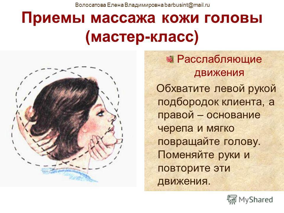 Волосатова Елена Владимировна barbusint@mail.ru Приемы массажа кожи головы (мастер-класс) Расслабляющие движения Обхватите левой рукой подбородок клиента, а правой – основание черепа и мягко повращайте голову. Поменяйте руки и повторите эти движения.