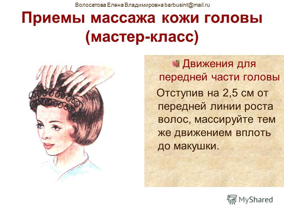 Волосатова Елена Владимировна barbusint@mail.ru Приемы массажа кожи головы (мастер-класс) Движения для передней части головы Отступив на 2,5 см от передней линии роста волос, массируйте тем же движением вплоть до макушки.