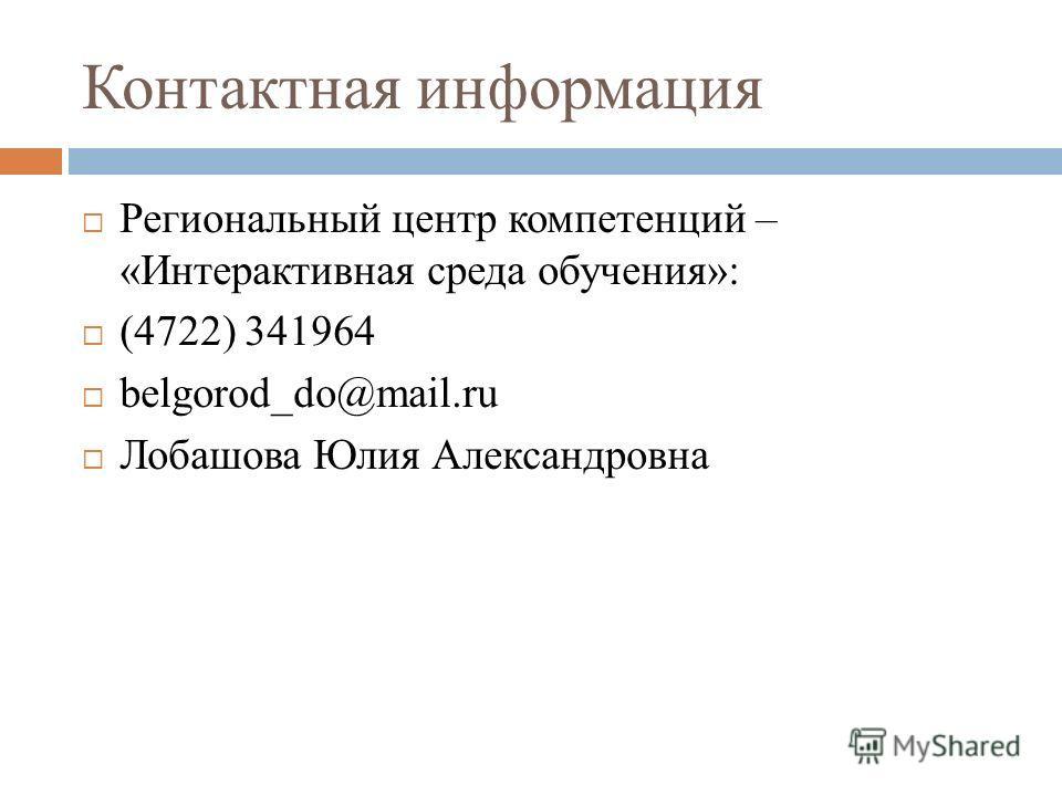 Контактная информация Региональный центр компетенций – «Интерактивная среда обучения»: (4722) 341964 belgorod_do@mail.ru Лобашова Юлия Александровна