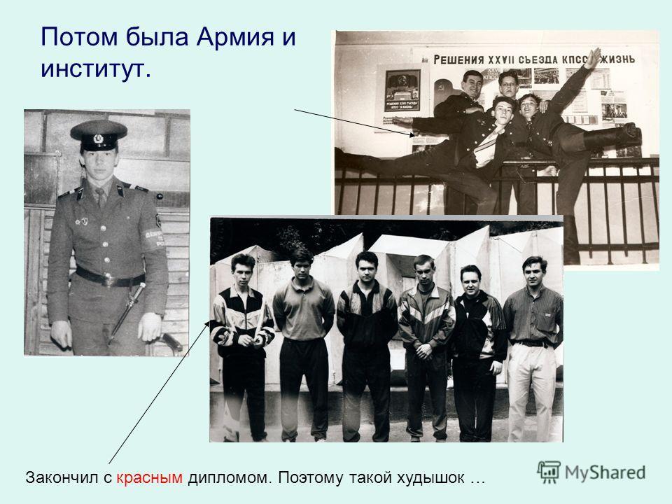Потом была Армия и институт. Закончил с красным дипломом. Поэтому такой худышок …