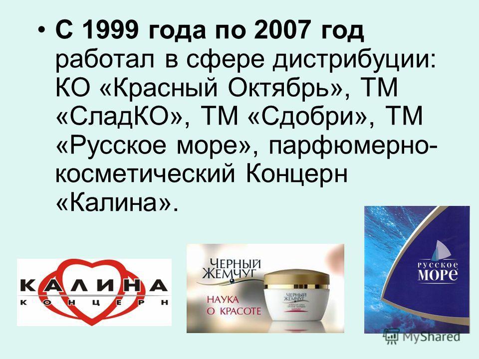 С 1999 года по 2007 год работал в сфере дистрибуции: КО «Красный Октябрь», ТМ «СладКО», ТМ «Сдобри», ТМ «Русское море», парфюмерно- косметический Концерн «Калина».