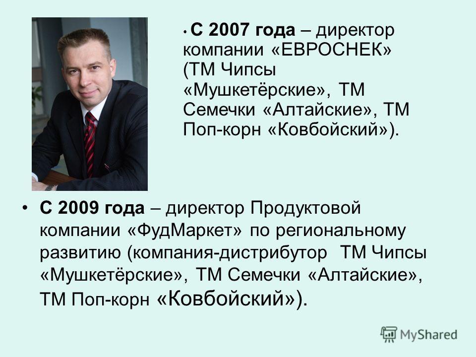 С 2009 года – директор Продуктовой компании «ФудМаркет» по региональному развитию (компания-дистрибутор ТМ Чипсы «Мушкетёрские», ТМ Семечки «Алтайские», ТМ Поп-корн «Ковбойский»). С 2007 года – директор компании «ЕВРОСНЕК» (ТМ Чипсы «Мушкетёрские», Т
