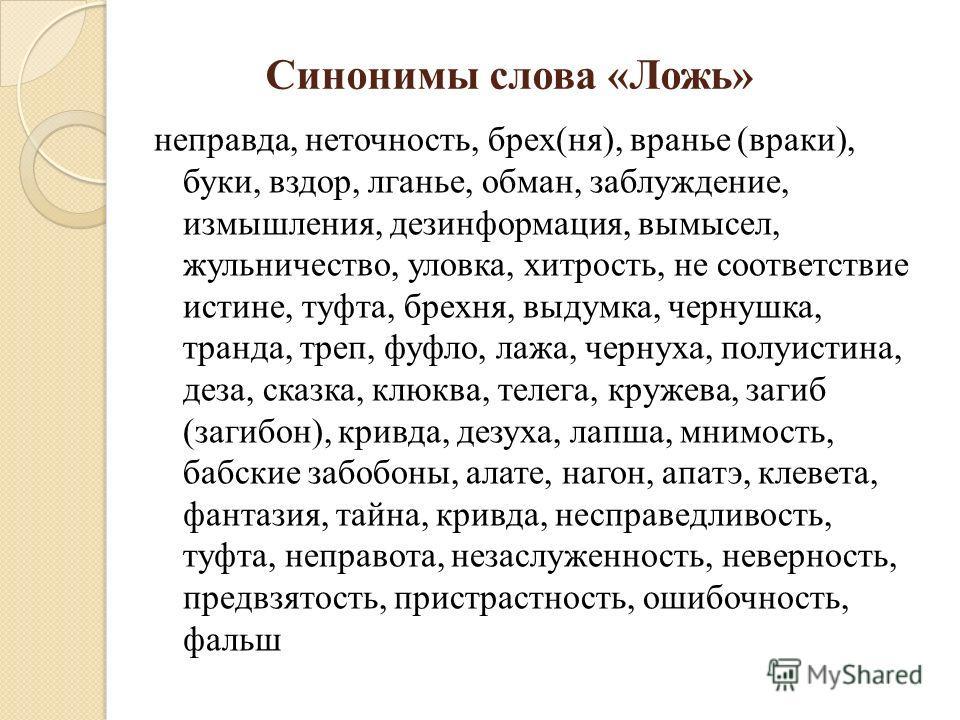 Синонимы слова «Ложь» неправда, неточность, брех(ня), вранье (враки), буки, вздор, лганье, обман, заблуждение, измышления, дезинформация, вымысел, жульничество, уловка, хитрость, не соответствие истине, туфта, брехня, выдумка, чернушка, транда, треп,