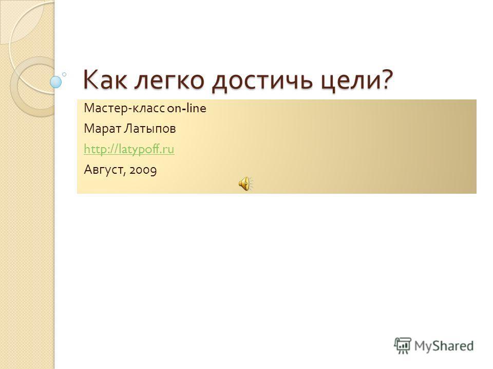 Как легко достичь цели ? Мастер - класс on-line Марат Латыпов http://latypoff.ru Август, 2009
