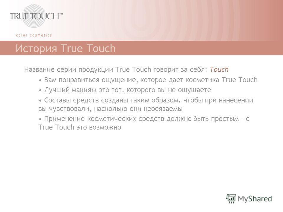 История True Touch Название серии продукции True Touch говорит за себя: Touch Вам понравиться ощущение, которое дает косметика True Touch Лучший макияж это тот, которого вы не ощущаете Составы средств созданы таким образом, чтобы при нанесении вы чув