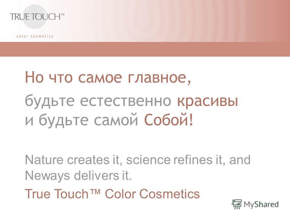 Но что самое главное, будьте естественно красивы и будьте самой Собой! Nature creates it, science refines it, and Neways delivers it. True Touch Color Cosmetics