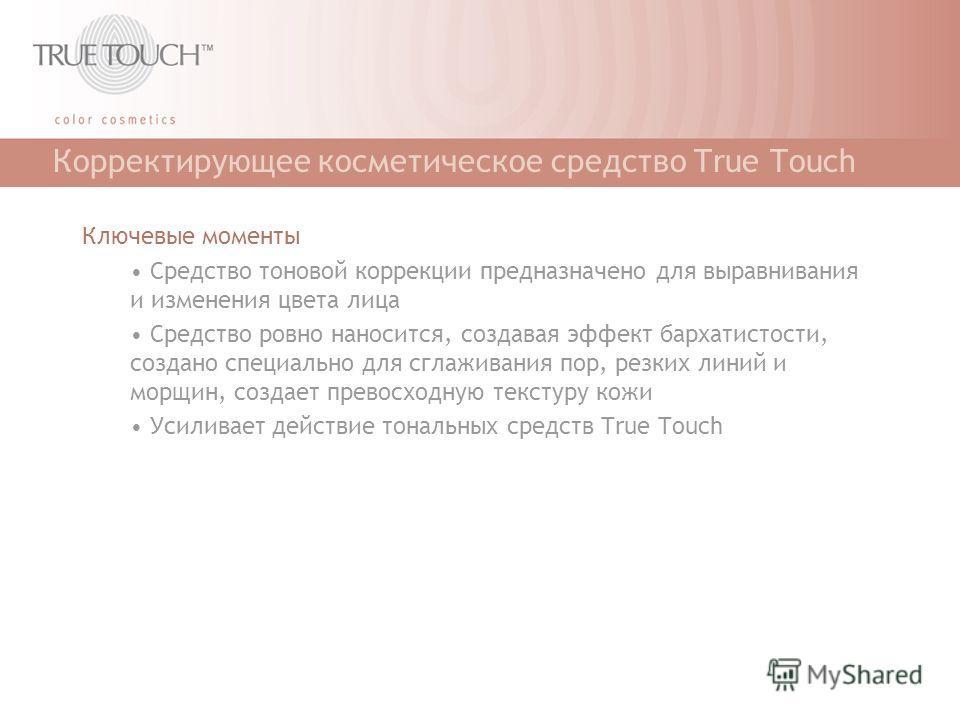 Корректирующее косметическое средство True Touch Ключевые моменты Средство тоновой коррекции предназначено для выравнивания и изменения цвета лица Средство ровно наносится, создавая эффект бархатистости, создано специально для сглаживания пор, резких