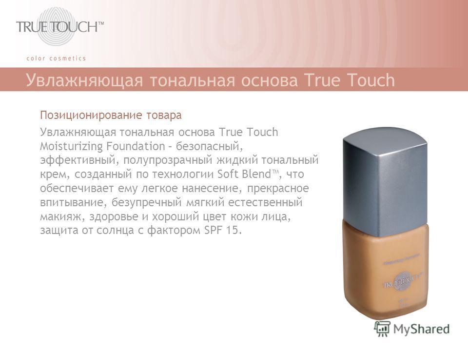 Увлажняющая тональная основа True Touch Позиционирование товара Увлажняющая тональная основа True Touch Moisturizing Foundation – безопасный, эффективный, полупрозрачный жидкий тональный крем, созданный по технологии Soft Blend, что обеспечивает ему