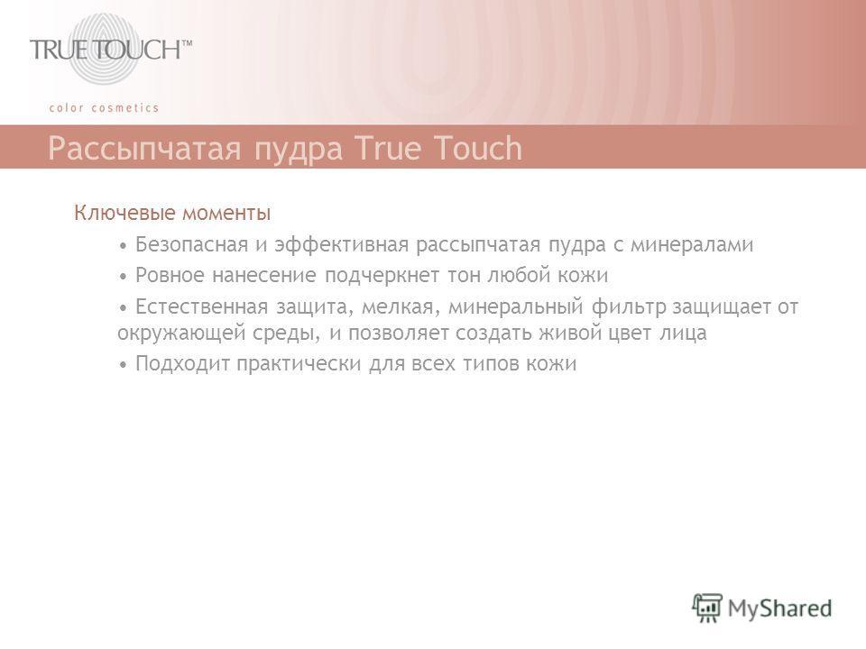 Рассыпчатая пудра True Touch Ключевые моменты Безопасная и эффективная рассыпчатая пудра с минералами Ровное нанесение подчеркнет тон любой кожи Естественная защита, мелкая, минеральный фильтр защищает от окружающей среды, и позволяет создать живой ц