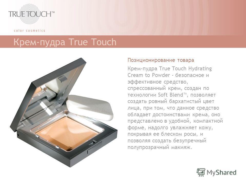 Крем-пудра True Touch Позиционирование товара Крем-пудра True Touch Hydrating Cream to Powder - безопасное и эффективное средство, спрессованный крем, создан по технологии Soft Blend, позволяет создать ровный бархатистый цвет лица, при том, что данно