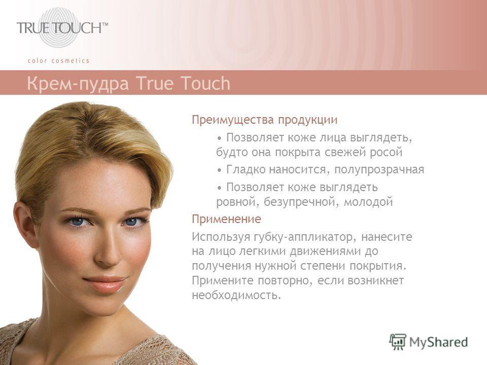 Крем-пудра True Touch Преимущества продукции Позволяет коже лица выглядеть, будто она покрыта свежей росой Гладко наносится, полупрозрачная Позволяет коже выглядеть ровной, безупречной, молодой Применение Используя губку-аппликатор, нанесите на лицо