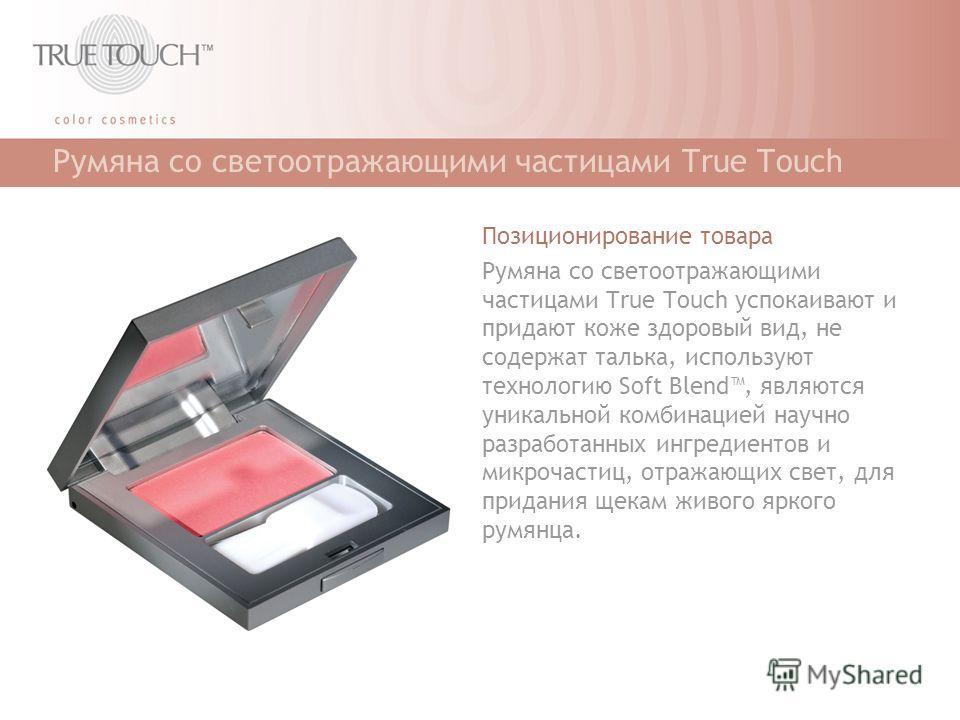 Румяна со светоотражающими частицами True Touch Позиционирование товара Румяна со светоотражающими частицами True Touch успокаивают и придают коже здоровый вид, не содержат талька, используют технологию Soft Blend, являются уникальной комбинацией нау