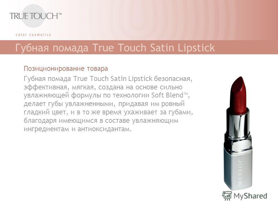 Губная помада True Touch Satin Lipstick Позиционирование товара Губная помада True Touch Satin Lipstick безопасная, эффективная, мягкая, создана на основе сильно увлажняющей формулы по технологии Soft Blend, делает губы увлажненными, придавая им ровн