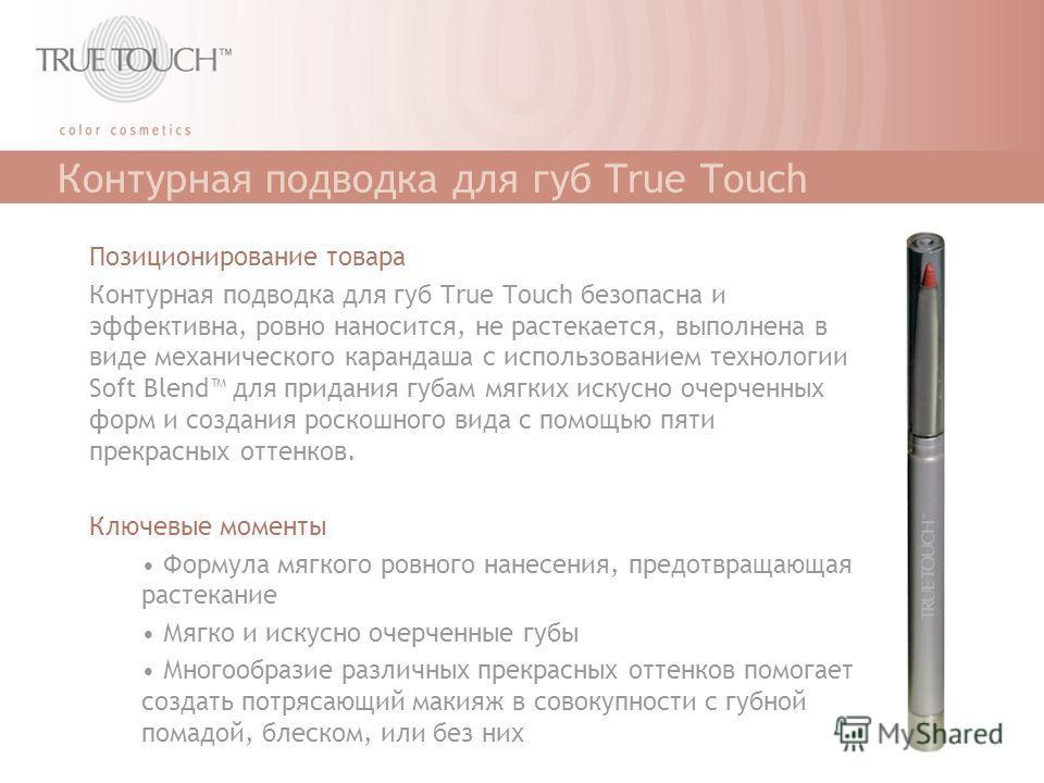 Контурная подводка для губ True Touch Позиционирование товара Контурная подводка для губ True Touch безопасна и эффективна, ровно наносится, не растекается, выполнена в виде механического карандаша с использованием технологии Soft Blend для придания