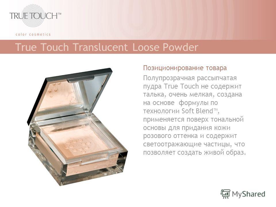 True Touch Translucent Loose Powder Позиционирование товара Полупрозрачная рассыпчатая пудра True Touch не содержит талька, очень мелкая, создана на основе формулы по технологии Soft Blend, применяется поверх тональной основы для придания кожи розово