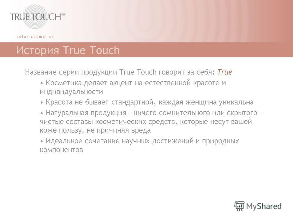 История True Touch Название серии продукции True Touch говорит за себя: True Косметика делает акцент на естественной красоте и индивидуальности Красота не бывает стандартной, каждая женщина уникальна Натуральная продукция – ничего сомнительного или с