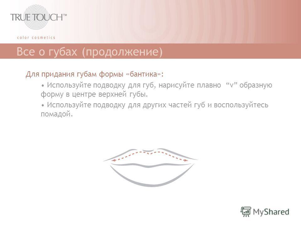 Все о губах (продолжение) Для придания губам формы «бантика»: Используйте подводку для губ, нарисуйте плавно v образную форму в центре верхней губы. Используйте подводку для других частей губ и воспользуйтесь помадой.