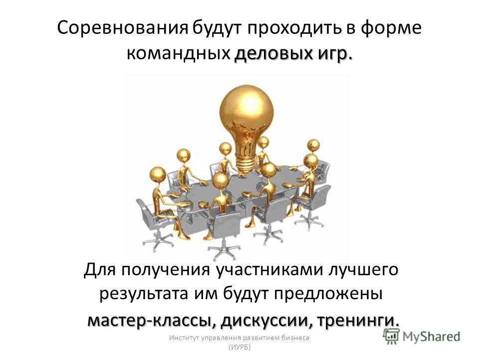 деловых игр. Соревнования будут проходить в форме командных деловых игр. Для получения участниками лучшего результата им будут предложены мастер-классы, дискуссии, тренинги. Институт управления развитием бизнеса (ИУРБ)