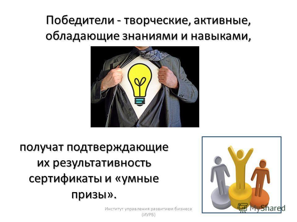 Победители - творческие, активные, обладающие знаниями и навыками, получат подтверждающие их результативность сертификаты и «умные призы». Институт управления развитием бизнеса (ИУРБ)