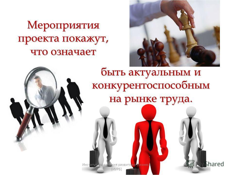 Мероприятия проекта покажут, что означает быть актуальным и конкурентоспособным на рынке труда. Институт управления развитием бизнеса (ИУРБ)