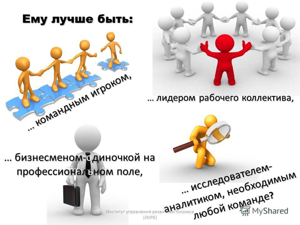 Ему лучше быть: … лидером рабочего коллектива, … бизнесменом-одиночкой на профессиональном поле, … исследователем- аналитиком, необходимым любой команде ? … командным игроком, Институт управления развитием бизнеса (ИУРБ)