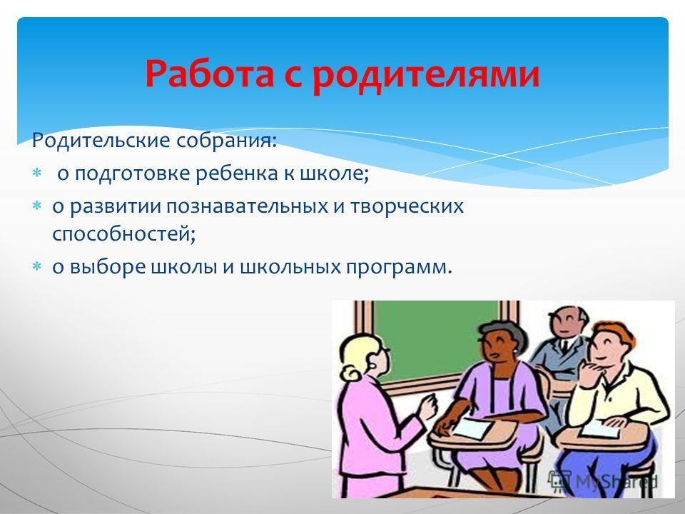 Родительские собрания: о подготовке ребенка к школе; о развитии познавательных и творческих способностей; о выборе школы и школьных программ. Работа с родителями