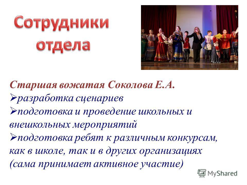 Старшая вожатая Соколова Е.А. разработка сценариев подготовка и проведение школьных и внешкольных мероприятий подготовка ребят к различным конкурсам, как в школе, так и в других организациях (сама принимает активное участие)