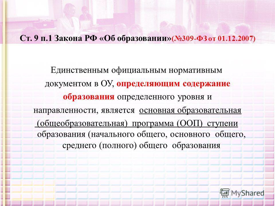 Ст. 9 п.1 Закона РФ «Об образовании» (309-ФЗ от 01.12.2007) Единственным официальным нормативным документом в ОУ, определяющим содержание образования определенного уровня и направленности, является основная образовательная (общеобразовательная) прогр