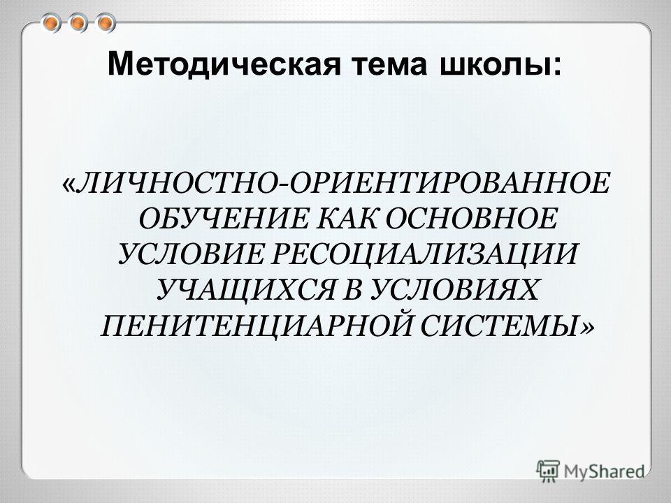 Методическая тема школы: « ЛИЧНОСТНО-ОРИЕНТИРОВАННОЕ ОБУЧЕНИЕ КАК ОСНОВНОЕ УСЛОВИЕ РЕСОЦИАЛИЗАЦИИ УЧАЩИХСЯ В УСЛОВИЯХ ПЕНИТЕНЦИАРНОЙ СИСТЕМЫ»