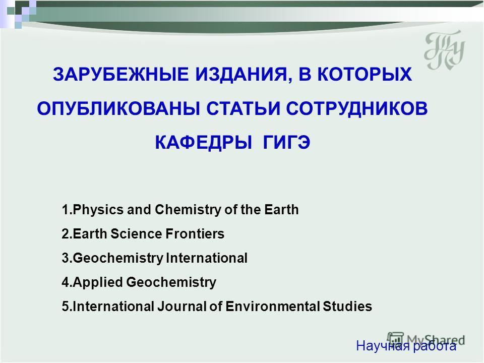 ЗАРУБЕЖНЫЕ ИЗДАНИЯ, В КОТОРЫХ ОПУБЛИКОВАНЫ СТАТЬИ СОТРУДНИКОВ КАФЕДРЫ ГИГЭ Научная работа 1.Physics and Chemistry of the Earth 2.Еarth Science Frontiers 3.Geochemistry International 4.Applied Geochemistry 5.International Journal of Environmental Stud