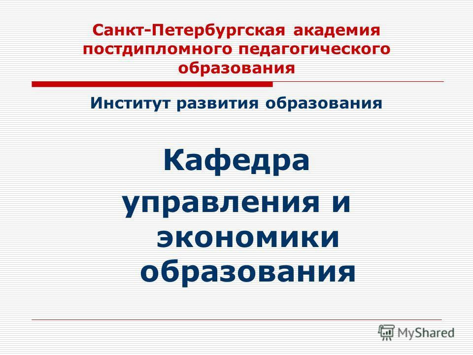 Санкт-Петербургская академия постдипломного педагогического образования Институт развития образования Кафедра управления и экономики образования