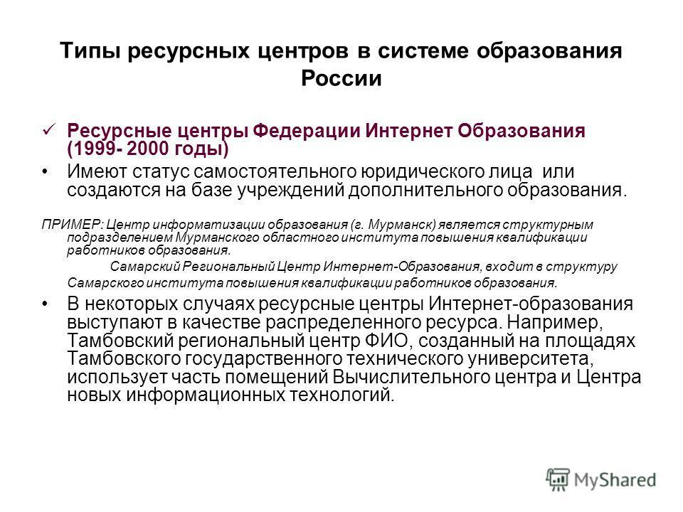 Типы ресурсных центров в системе образования России Ресурсные центры Федерации Интернет Образования (1999- 2000 годы) Имеют статус самостоятельного юридического лица или создаются на базе учреждений дополнительного образования. ПРИМЕР: Центр информат
