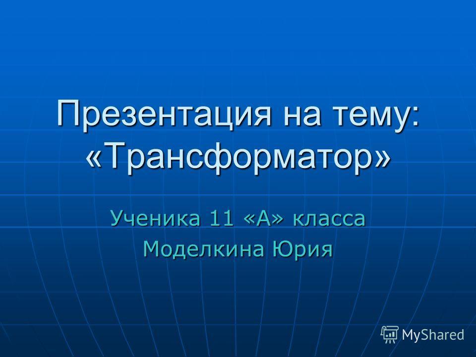 Презентация на тему: «Трансформатор» Ученика 11 «А» класса Моделкина Юрия