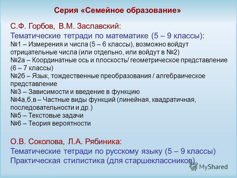 Серия «Семейное образование» С.Ф. Горбов, В.М. Заславский: Тематические тетради по математике (5 – 9 классы): 1 – Измерения и числа (5 – 6 классы), возможно войдут отрицательные числа (или отдельно, или войдут в 2) 2а – Координатные ось и плоскость/