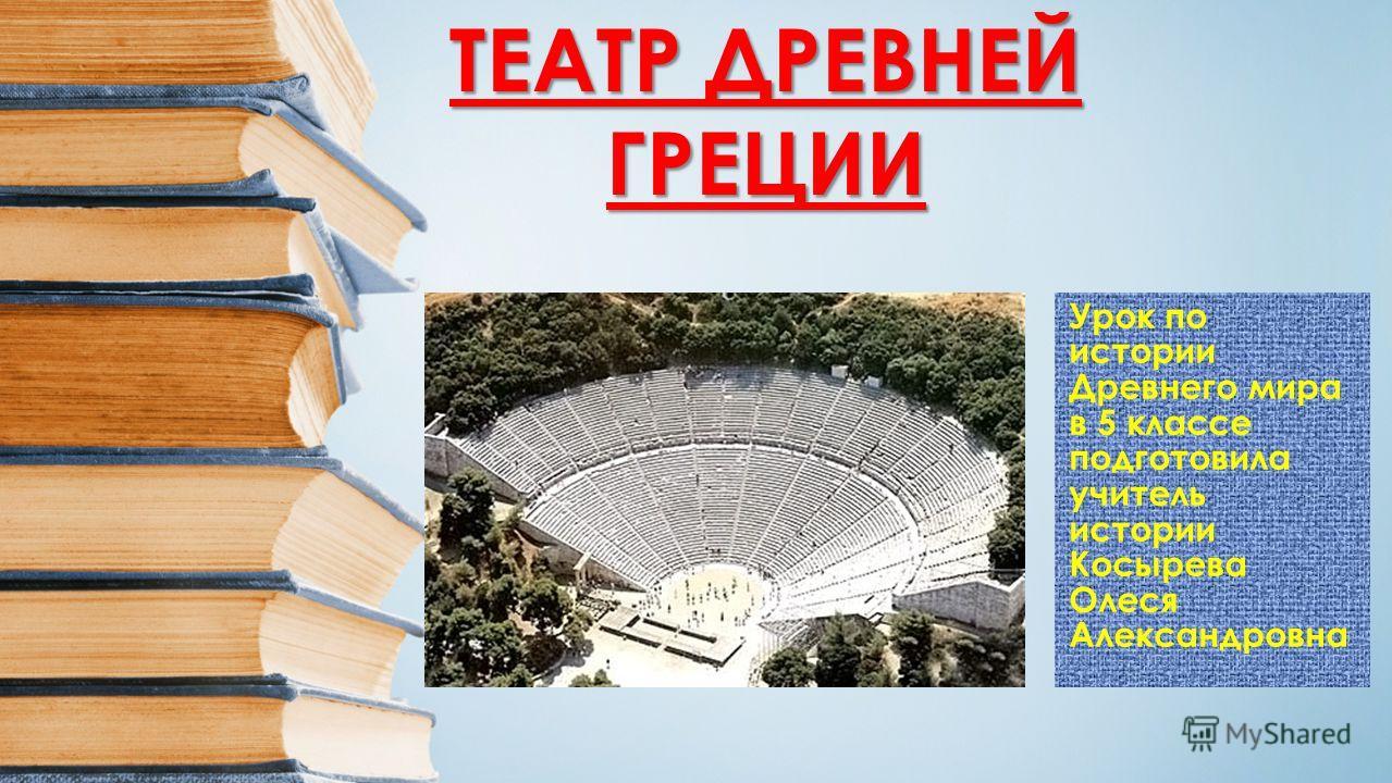 Урок по истории Древнего мира в 5 классе подготовила учитель истории Косырева Олеся Александровна ТЕАТР ДРЕВНЕЙ ГРЕЦИИ