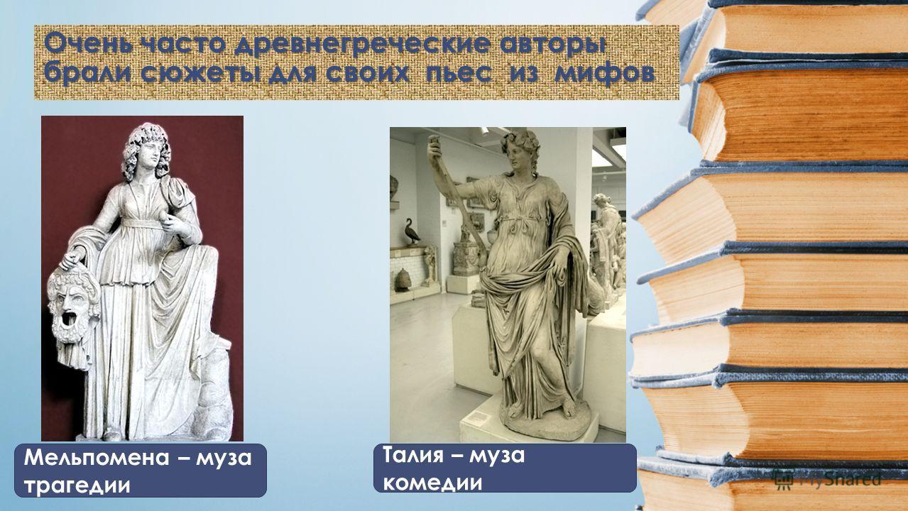 Очень часто древнегреческие авторы брали сюжеты для своих пьес из мифов Мельпомена – муза трагедии Талия – муза комедии
