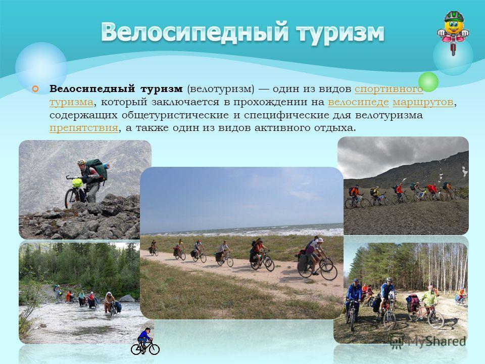 Велосипедный туризм (велотуризм) один из видов спортивного туризма, который заключается в прохождении на велосипеде маршрутов, содержащих общетуристические и специфические для велотуризма препятствия, а также один из видов активного отдыха.спортивног
