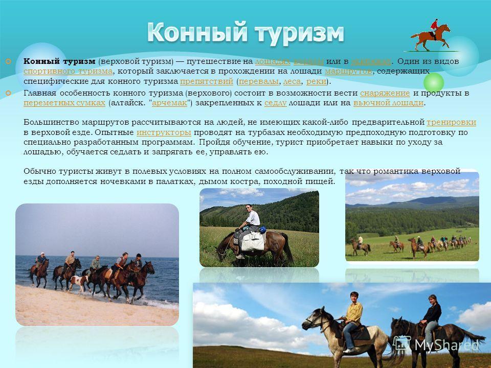 Конный туризм (верховой туризм) путешествие на лошадях верхом или в экипажах. Один из видов спортивного туризма, который заключается в прохождении на лошади маршрутов, содержащих специфические для конного туризма препятствий (перевалы, леса, реки).ло
