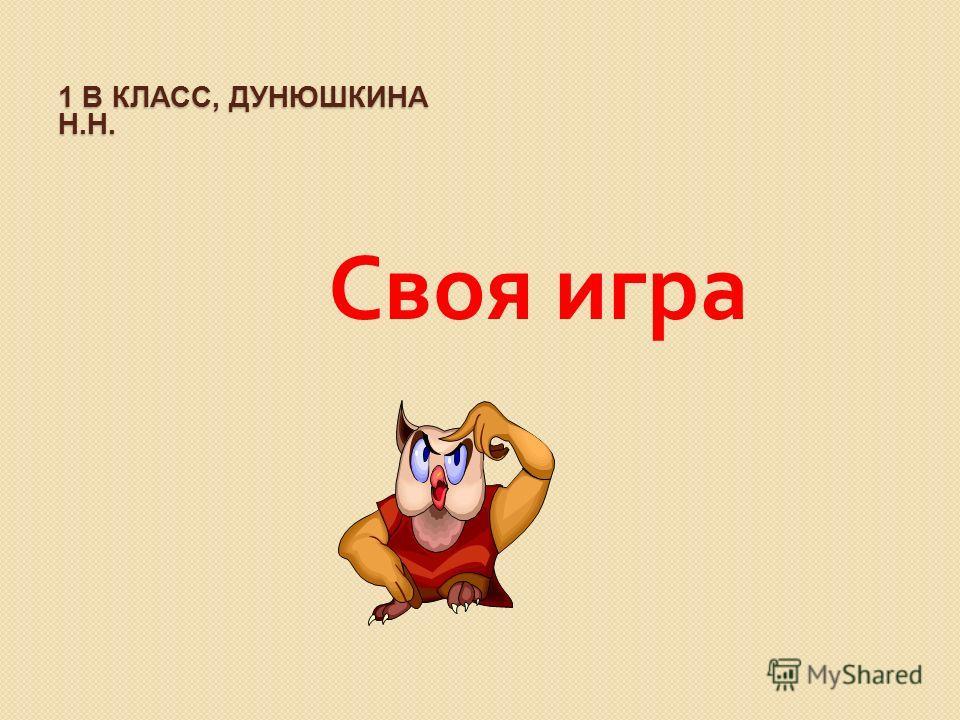 1 В КЛАСС, ДУНЮШКИНА Н.Н. Своя игра