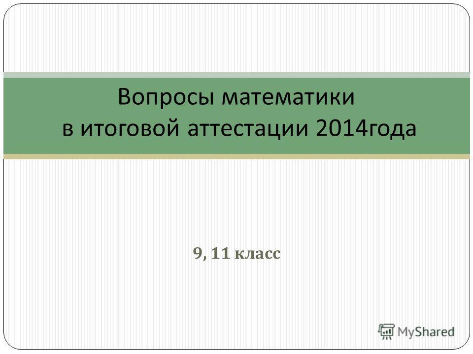 9, 11 класс Вопросы математики в итоговой аттестации 2014 года