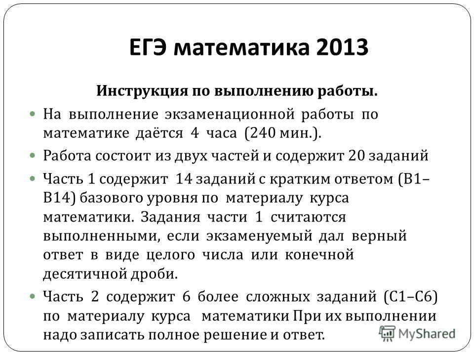 ЕГЭ математика 2013 Инструкция по выполнению работы. На выполнение экзаменационной работы по математике даётся 4 часа (240 мин.). Работа состоит из двух частей и содержит 20 заданий Часть 1 содержит 14 заданий с кратким ответом ( В 1– В 14) базового