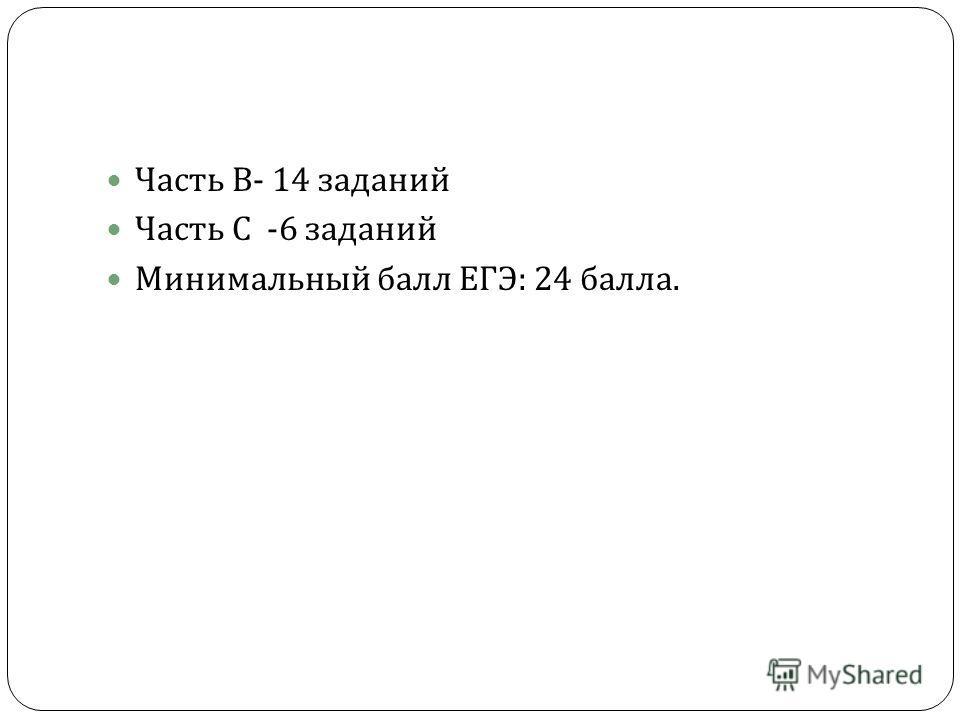Часть В - 14 заданий Часть С -6 заданий Минимальный балл ЕГЭ : 24 балла.