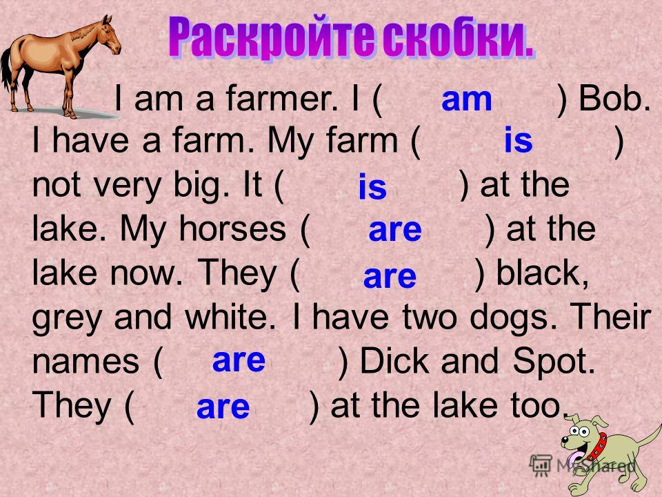 I have a farm. My farm ( is / / ) not very big. It ( is/am/are ) at the lake. My horses ( is/am/are ) at the lake now. They ( am/is/are ) black, grey and white. I have two dogs. Their names ( is/are/am ) Dick and Spot. They ( is/am/are ) at the lake