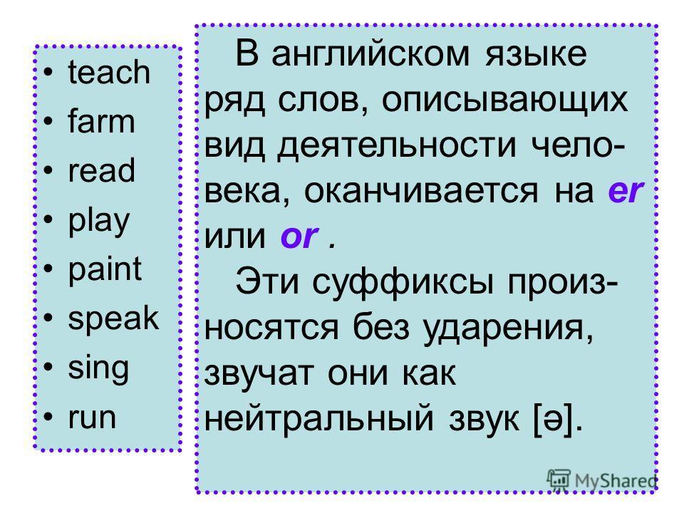 teach farm read play paint speak sing run В английском языке ряд слов, описывающих вид деятельности чело- века, оканчивается на er или or. Эти суффиксы произ- носятся без ударения, звучат они как нейтральный звук [ә].